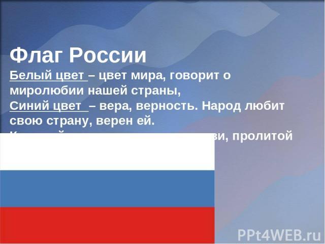 Флаг России Белый цвет – цвет мира, говорит о миролюбии нашей страны, Синий цвет – вера, верность. Народ любит свою страну, верен ей. Красный цвет – цвет силы, крови, пролитой за Родину.