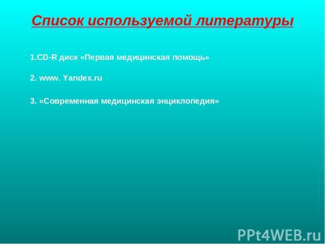 Список используемой литературы 1.CD-R диск «Первая медицинская помощь» 2. www. Yandex.ru 3. «Современная медицинская энциклопедия»