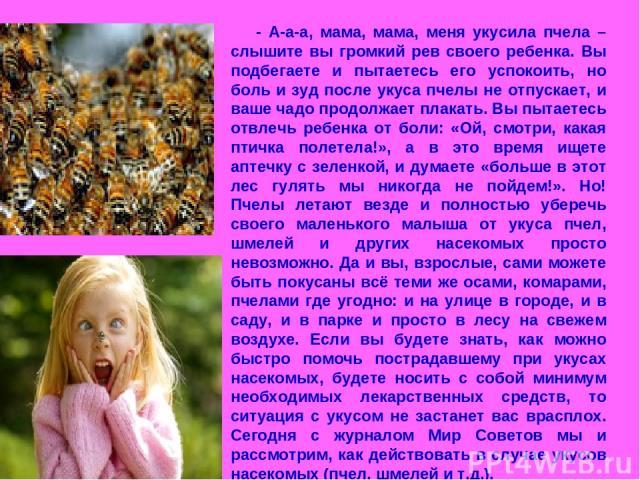 - А-а-а, мама, мама, меня укусила пчела – слышите вы громкий рев своего ребенка. Вы подбегаете и пытаетесь его успокоить, но боль и зуд после укуса пчелы не отпускает, и ваше чадо продолжает плакать. Вы пытаетесь отвлечь ребенка от боли: «Ой, смотри…