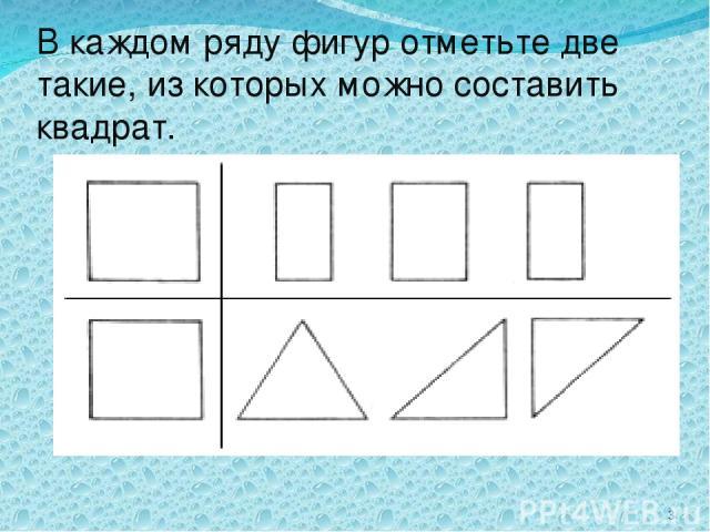 В каждом ряду фигур отметьте две такие, из которых можно составить квадрат. *