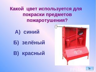 Какой цвет используется для покраски предметов пожаротушения? А) синий Б) зелёны