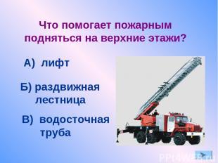Что помогает пожарным подняться на верхние этажи? А) лифт Б) раздвижная лестница