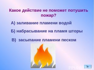 Б) набрасывание на пламя шторы Какое действие не поможет потушить пожар? А) зали