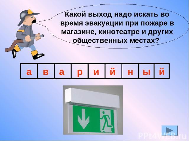 Какой выход надо искать во время эвакуации при пожаре в магазине, кинотеатре и других общественных местах? а в а р и й н ы й