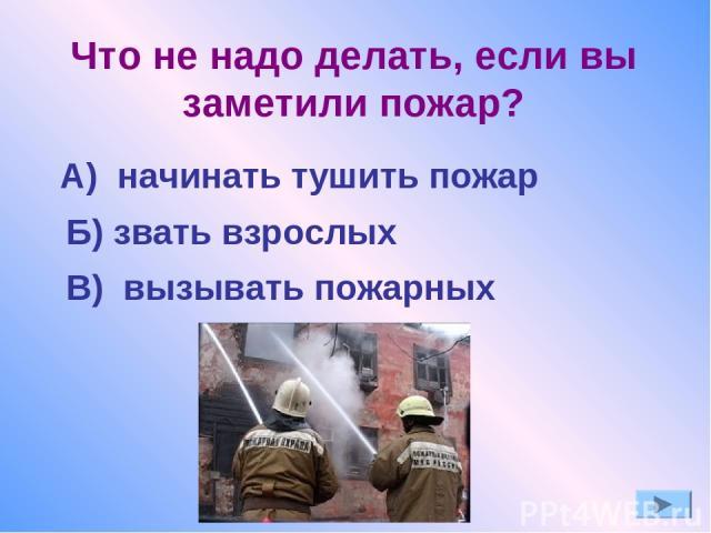 Что не надо делать, если вы заметили пожар? А) начинать тушить пожар Б) звать взрослых В) вызывать пожарных