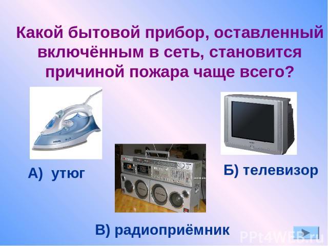 Какой бытовой прибор, оставленный включённым в сеть, становится причиной пожара чаще всего? А) утюг Б) телевизор В) радиоприёмник