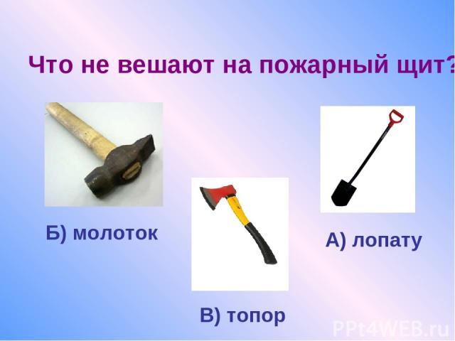 Что не вешают на пожарный щит? А) лопату Б) молоток В) топор