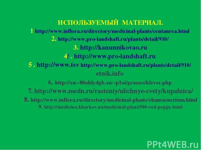 ИСПОЛЬЗУЕМЫЙ МАТЕРИАЛ. 1 http://www.inflora.ru/directory/medicinal-plants/centanrea.html 2. http://www.pro-landshaft.ru/plants/detail/910/ 3. http://kanunnikovao.ru 4/ . http://www.pro-landshaft.ru 5 . http://www.tsv http://www.pro-landshaft.ru/plan…