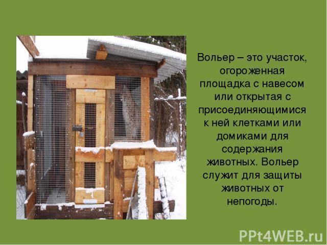 Вольер – это участок, огороженная площадка с навесом или открытая с присоединяющимися к ней клетками или домиками для содержания животных. Вольер служит для защиты животных от непогоды.