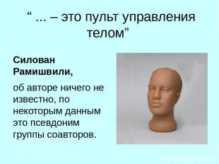 """"""" ... – это пульт управления телом"""" Силован Рамишвили, об авторе ничего не извес"""