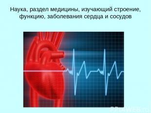 Наука, раздел медицины, изучающий строение, функцию, заболевания сердца и сосудо