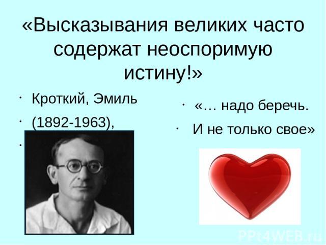 «Высказывания великих часто содержат неоспоримую истину!» Кроткий, Эмиль (1892-1963), российский и советский поэт, сатирик, фельетонист «… надо беречь. Ине только свое»
