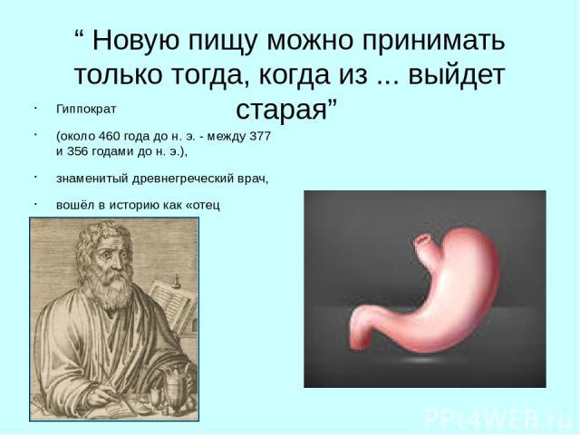 """""""Новую пищу можно принимать только тогда, когда из ... выйдет старая"""" Гиппократ (около 460 года до н.э. - между 377 и 356 годами до н.э.), знаменитый древнегреческий врач, вошёл в историю как «отец медицины»."""