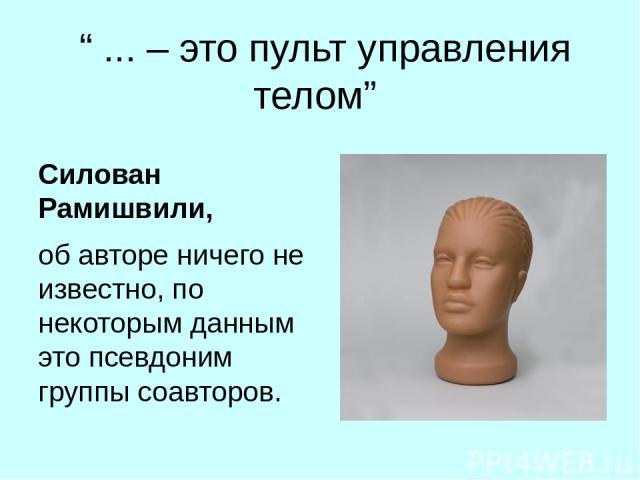 """"""" ... – это пульт управления телом"""" Силован Рамишвили, об авторе ничего не известно, по некоторым данным это псевдоним группы соавторов."""