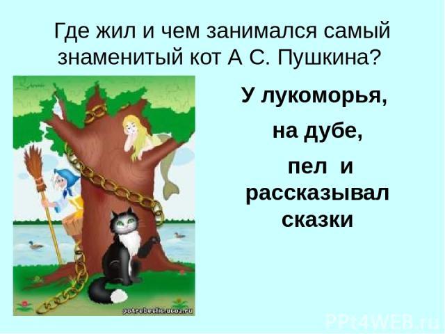 Где жил и чем занимался самый знаменитый кот А С. Пушкина? У лукоморья, на дубе, пел и рассказывал сказки
