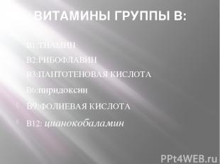 ВИТАМИНЫ ГРУППЫ В: В1:ТИАМИН В2:РИБОФЛАВИН В3:ПАНТОТЕНОВАЯ КИСЛОТА В6:пиридоксин