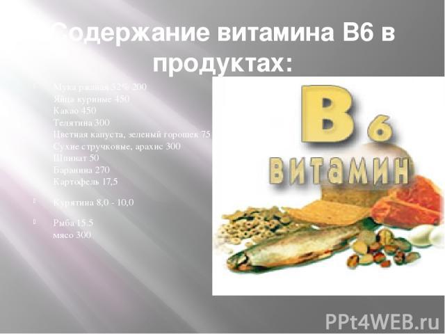 Содержание витамина В6 в продуктах: Мука ржаная 32% 200 Яйца куриные 450 Какао 450 Телятина 300 Цветная капуста, зеленый горошек 75 Сухие стручковые, арахис 300 Шпинат 50 Баранина 270 Картофель 17,5 Курятина 8,0 - 10,0 Рыба 15.5 мясо 300