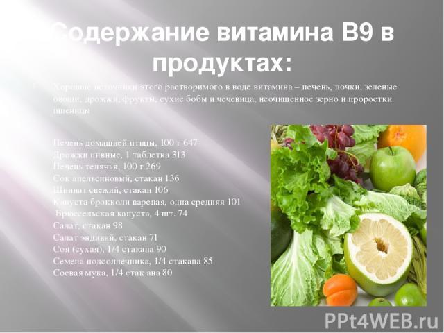 Содержание витамина В9 в продуктах: Хорошие источники этого растворимого в воде витамина – печень, почки, зеленые овощи, дрожжи, фрукты, сухие бобы и чечевица, неочищенное зерно и проростки пшеницы Печень домашней птицы, 100 г 647 Дрожжи пивные, 1 т…