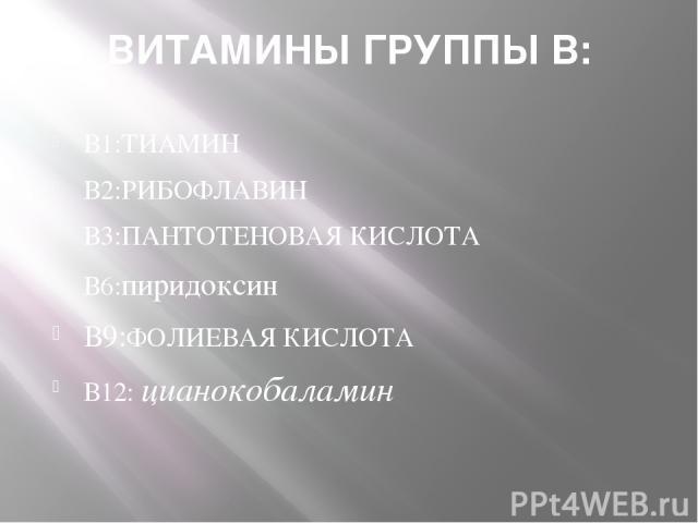 ВИТАМИНЫ ГРУППЫ В: В1:ТИАМИН В2:РИБОФЛАВИН В3:ПАНТОТЕНОВАЯ КИСЛОТА В6:пиридоксин В9:ФОЛИЕВАЯ КИСЛОТА В12: цианокобаламин