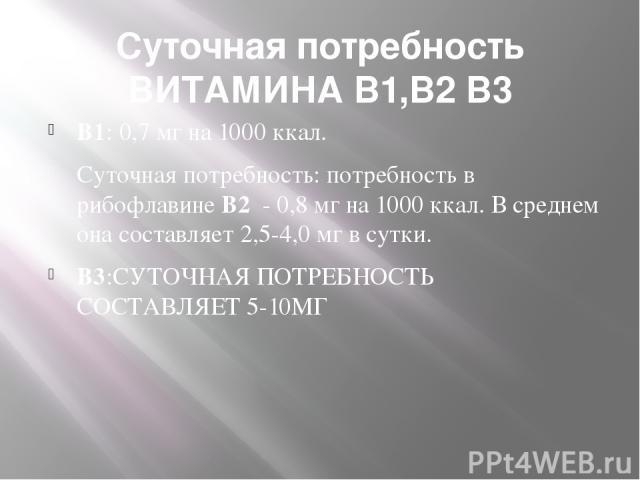 Суточная потребность ВИТАМИНА В1,В2 В3 В1: 0,7 мг на 1000 ккал. Суточная потребность: потребность в рибофлавине В2 - 0,8 мг на 1000 ккал. В среднем она составляет 2,5-4,0 мг в сутки. В3:СУТОЧНАЯ ПОТРЕБНОСТЬ СОСТАВЛЯЕТ 5-10МГ