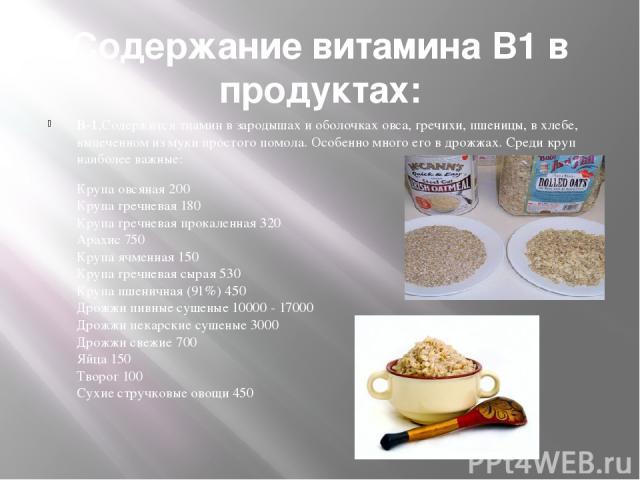 Содержание витамина В1 в продуктах: В-1,Содержится тиамин в зародышах и оболочках овса, гречихи, пшеницы, в хлебе, выпеченном из муки простого помола. Особенно много его в дрожжах. Среди круп наиболее важные: Крупа овсяная 200 Крупа гречневая 180 Кр…