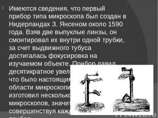 Имеются сведения, что первый прибор типа микроскопа был создан в Нидерландах З.