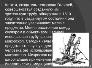 Кстати, создатель телескопа Галилей, совершенствуя созданную им зрительную трубу