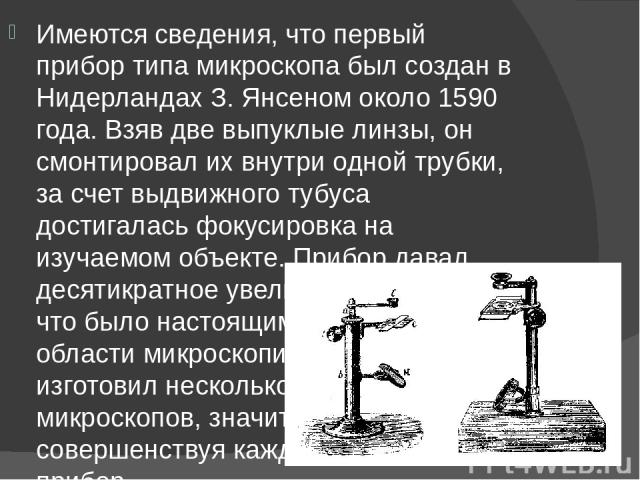 Имеются сведения, что первый прибор типа микроскопа был создан в Нидерландах З. Янсеном около 1590 года. Взяв две выпуклые линзы, он смонтировал их внутри одной трубки, за счет выдвижного тубуса достигалась фокусировка на изучаемом объекте. Прибор д…