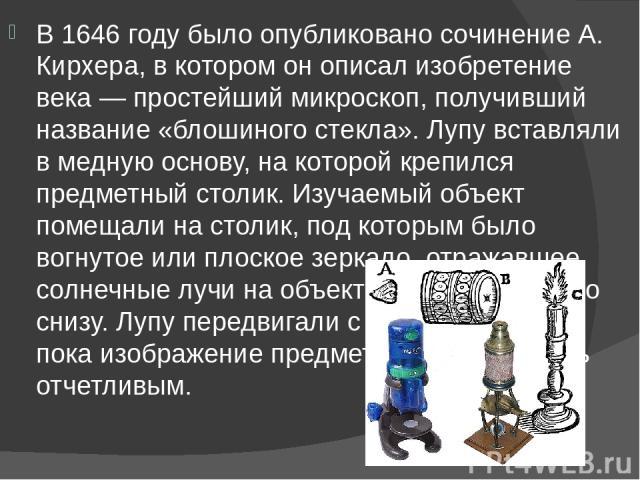 В 1646 году было опубликовано сочинение А. Кирхера, в котором он описал изобретение века— простейший микроскоп, получивший название «блошиного стекла». Лупу вставляли в медную основу, на которой крепился предметный столик. Изучаемый объект помещали…