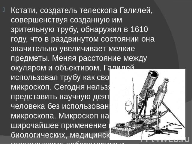 Кстати, создатель телескопа Галилей, совершенствуя созданную им зрительную трубу, обнаружил в 1610 году, что в раздвинутом состоянии она значительно увеличивает мелкие предметы. Меняя расстояние между окуляром и объективом, Галилей использовал трубу…