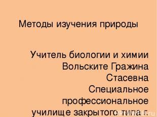 Методы изучения природы Учитель биологии и химии Вольските Гражина Стасевна Спец