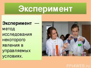 Эксперимент Экспериме нт— метод исследования некоторого явления в управляемых