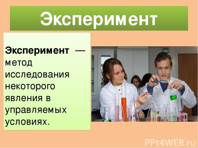 Эксперимент Экспериме нт— метод исследования некоторого явления в управляемых условиях.