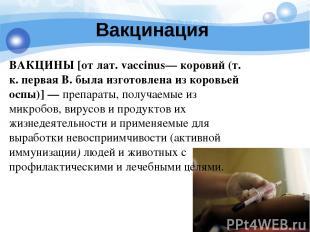 Вакцинация ВАКЦИНЫ [от лат. vaccinus— коровий (т. к. первая В. была изготовлена