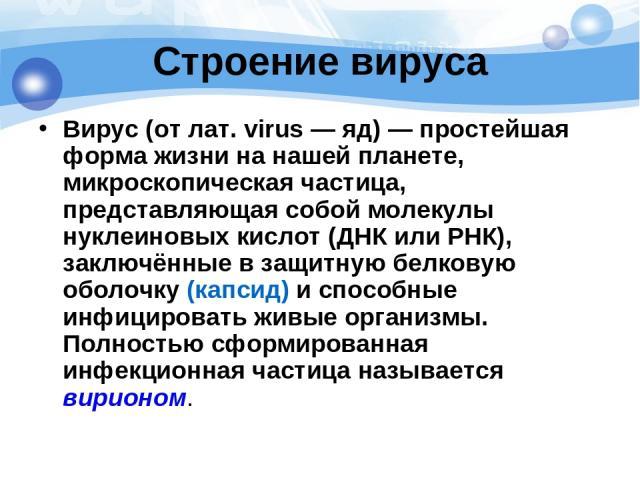 Строение вируса Вирус(от лат.virus— яд)— простейшая форма жизни на нашей планете, микроскопическая частица, представляющая собой молекулы нуклеиновых кислот(ДНКилиРНК), заключённые в защитную белковую оболочку (капсид) и способные инфицироват…