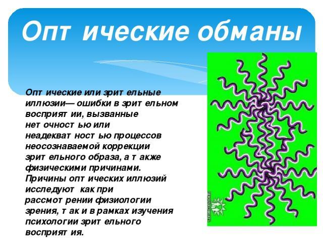 Оптические обманы Оптические или зрительные иллюзии— ошибки в зрительном восприятии, вызванные неточностью или неадекватностью процессов неосознаваемой коррекции зрительного образа, а также физическими причинами. Причины оптических иллюзий исследуют…