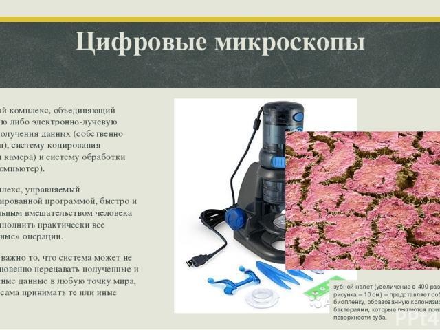 Цифровые микроскопы Это единый комплекс, объединяющий оптическую либо электронно-лучевую системы получения данных (собственно микроскоп), систему кодирования (цифровая камера) и систему обработки данных (компьютер). Этот комплекс, управляемый специа…