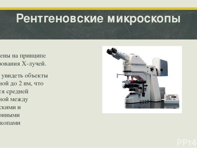 Рентгеновские микроскопы Построены на принципе использования X-лучей. Можно увидеть объекты величиной до 2 нм, что является средней величиной между оптическими и электронными микроскопами
