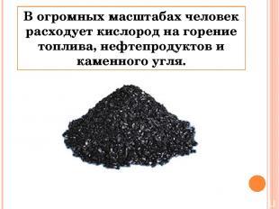 В огромных масштабах человек расходует кислород на горение топлива, нефтепродукт