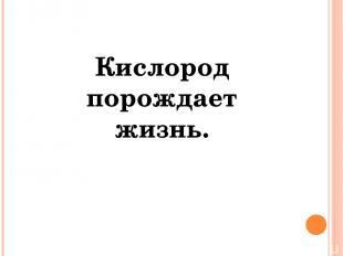 Кислород порождает жизнь.