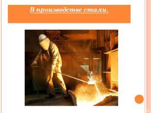 В производстве стали.