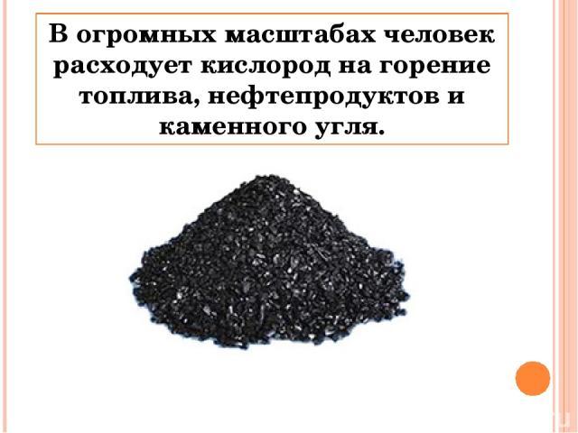В огромных масштабах человек расходует кислород на горение топлива, нефтепродуктов и каменного угля.