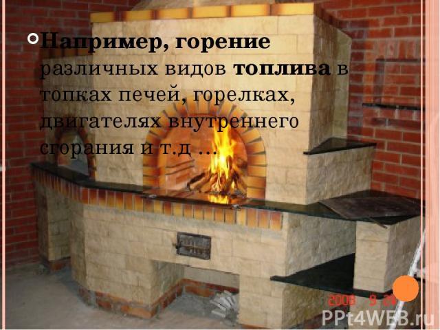 Например, горение различных видов топлива в топках печей, горелках, двигателях внутреннего сгорания и т.д…