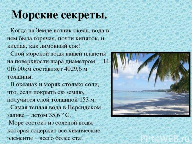 Морские секреты. Когда на Земле возник океан, вода в нем была горячая, почти кипяток, и кислая, как лимонный сок! Слой морской воды нашей планеты на поверхности шара диаметром 14 016 00км составляет 4029,6 м толщины. В океанах и морях столько соли, …