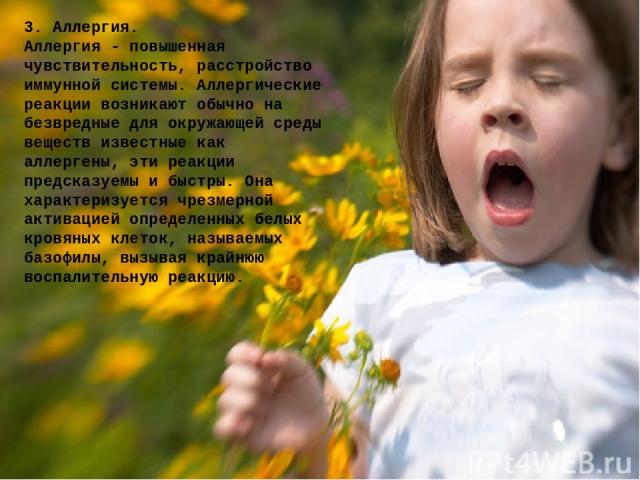 3. Аллергия. Аллергия - повышенная чувствительность, расстройство иммунной системы. Аллергические реакции возникают обычно на безвредные для окружающей среды веществ известные как аллергены, эти реакции предсказуемы и быстры. Она характеризуется чре…