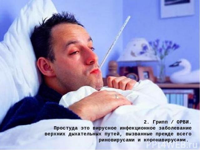 2. Грипп / ОРВИ. Простуда это вирусное инфекционное заболевание верхних дыхательных путей, вызванные прежде всего риновирусами и коронавирусами.