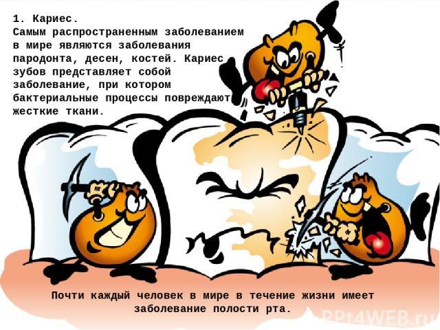 1. Кариес. Самым распространенным заболеванием в мире являются заболевания пародонта, десен, костей. Кариес зубов представляет собой заболевание, при котором бактериальные процессы повреждают жесткие ткани. Почти каждый человек в мире в течение жизн…