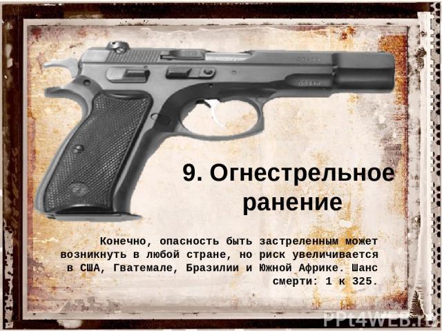 9. Огнестрельное ранение Конечно, опасность быть застреленным может возникнуть в любой стране, но риск увеличивается в США, Гватемале, Бразилии и Южной Африке. Шанс смерти: 1 к 325.