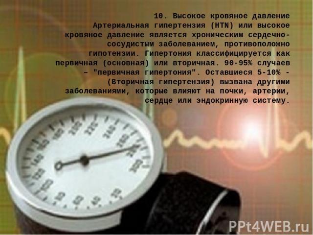 10. Высокое кровяное давление Артериальная гипертензия (HTN) или высокое кровяное давление является хроническим сердечно-сосудистым заболеванием, противоположно гипотензии. Гипертония классифицируется как первичная (основная) или вторичная. 90-95% с…