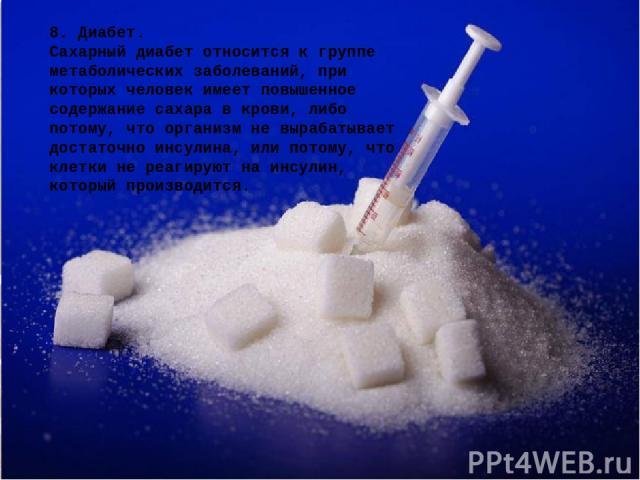 8. Диабет. Сахарный диабет относится к группе метаболических заболеваний, при которых человек имеет повышенное содержание сахара в крови, либо потому, что организм не вырабатывает достаточно инсулина, или потому, что клетки не реагируют на инсулин, …